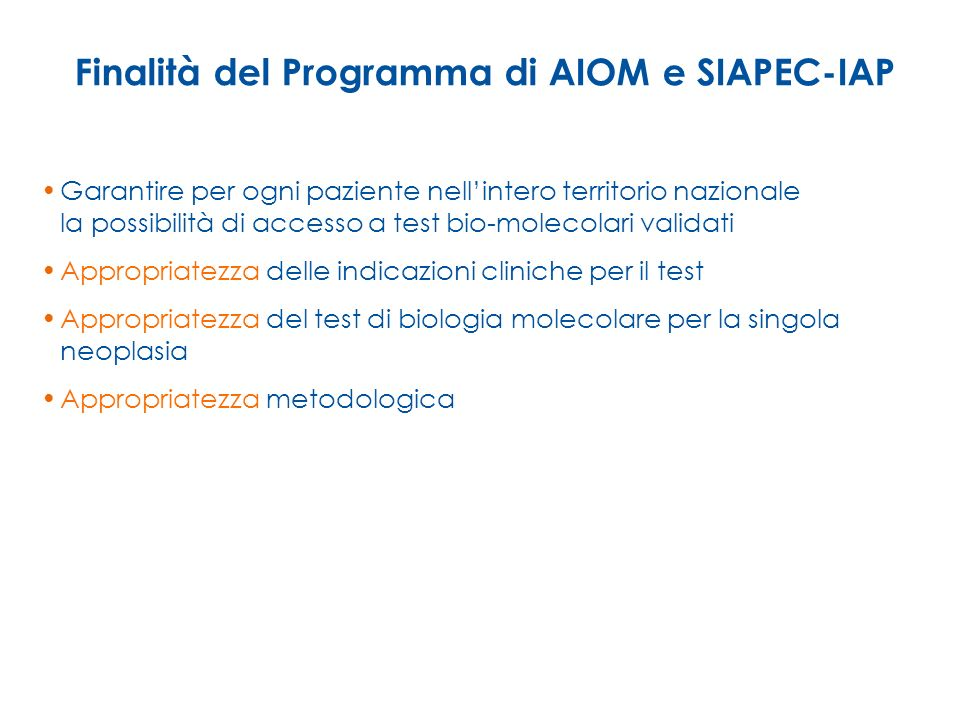 Finalità del Programma di AIOM e SIAPEC-IAP Garantire per ogni paziente nellintero territorio nazionale la possibilità di accesso a test bio-molecolar