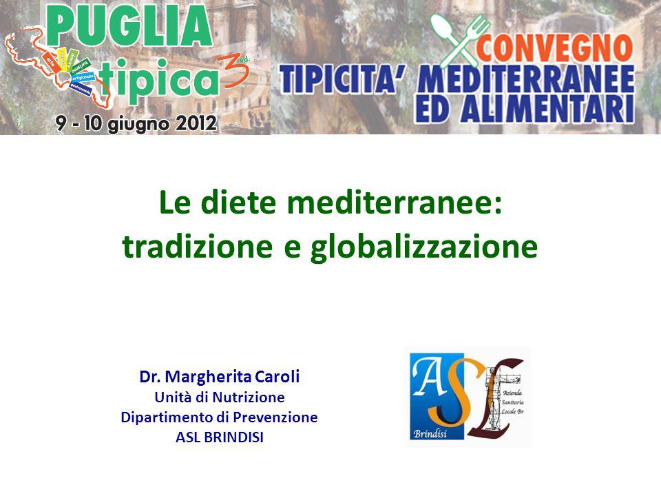 Le diete mediterranee: tradizione e globalizzazione Dr. Margherita Caroli Unità di Nutrizione Dipartimento di Prevenzione ASL BRINDISI