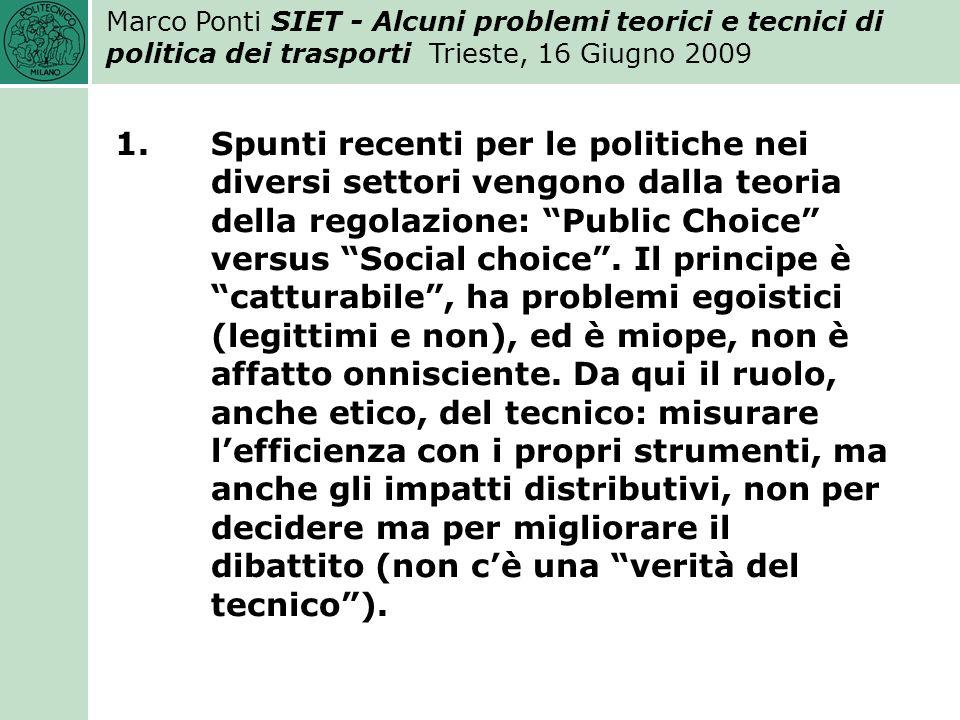 Marco Ponti SIET - Alcuni problemi teorici e tecnici di politica dei trasporti Trieste, 16 Giugno 2009 1.Spunti recenti per le politiche nei diversi settori vengono dalla teoria della regolazione: Public Choice versus Social choice.