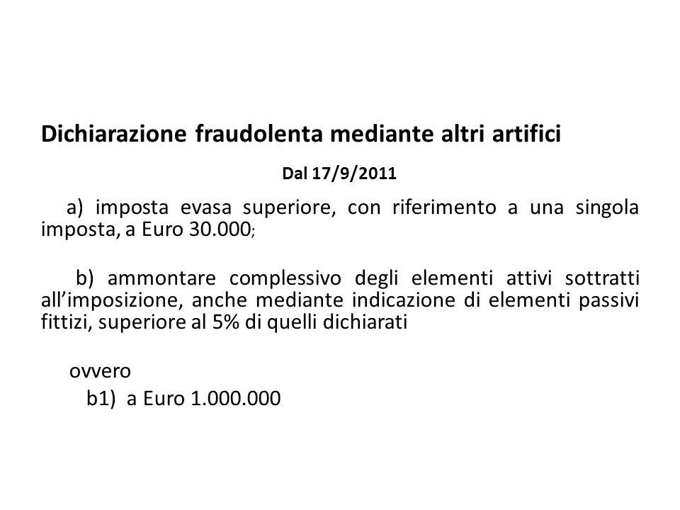 Dichiarazione fraudolenta mediante altri artifici Dal 17/9/2011 a) imposta evasa superiore, con riferimento a una singola imposta, a Euro 30.000 ; b)