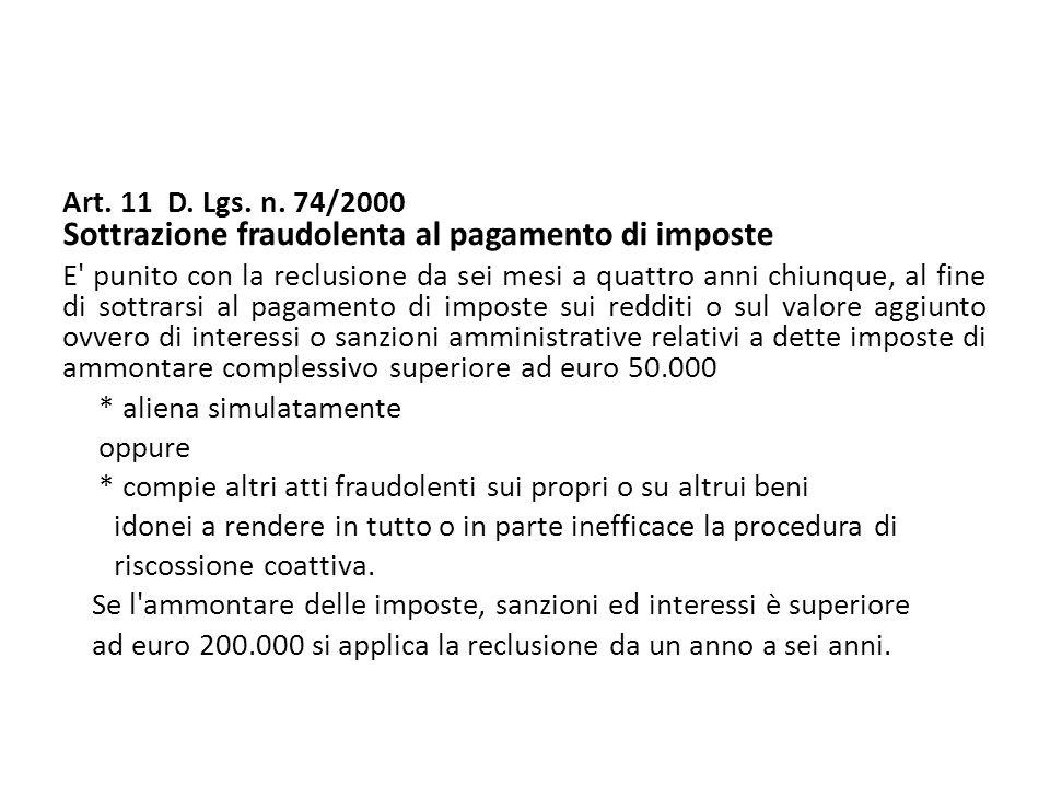 Art. 11 D. Lgs. n. 74/2000 Sottrazione fraudolenta al pagamento di imposte E' punito con la reclusione da sei mesi a quattro anni chiunque, al fine di