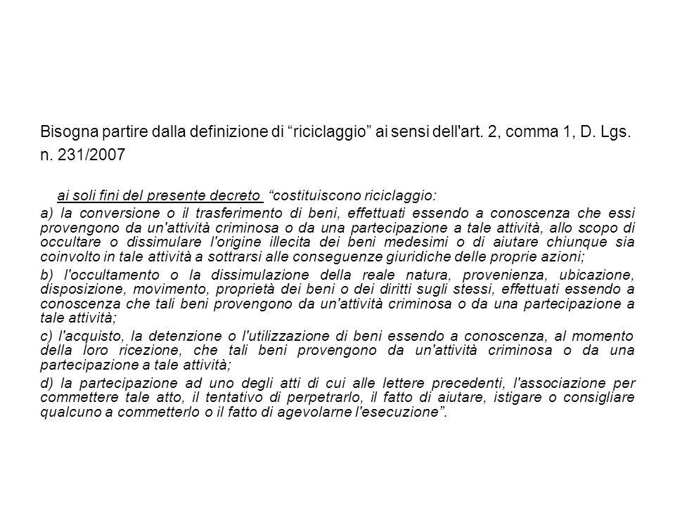 Bisogna partire dalla definizione di riciclaggio ai sensi dell'art. 2, comma 1, D. Lgs. n. 231/2007 ai soli fini del presente decreto costituiscono ri