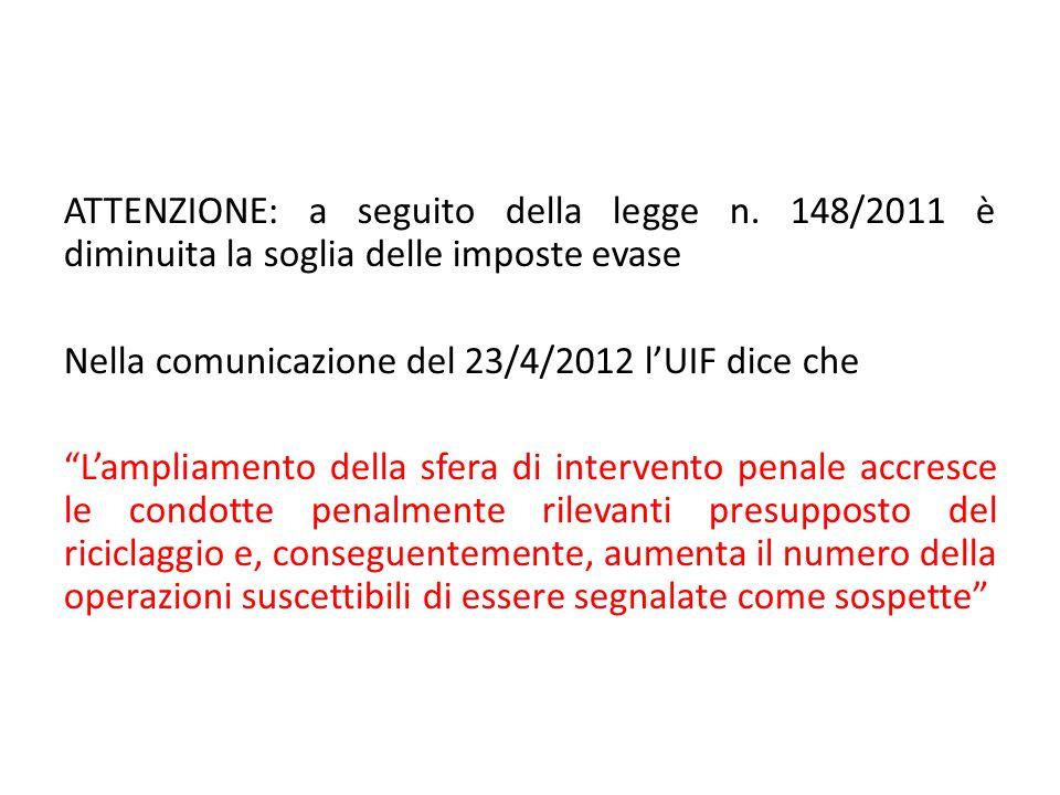 ATTENZIONE: a seguito della legge n. 148/2011 è diminuita la soglia delle imposte evase Nella comunicazione del 23/4/2012 lUIF dice che Lampliamento d
