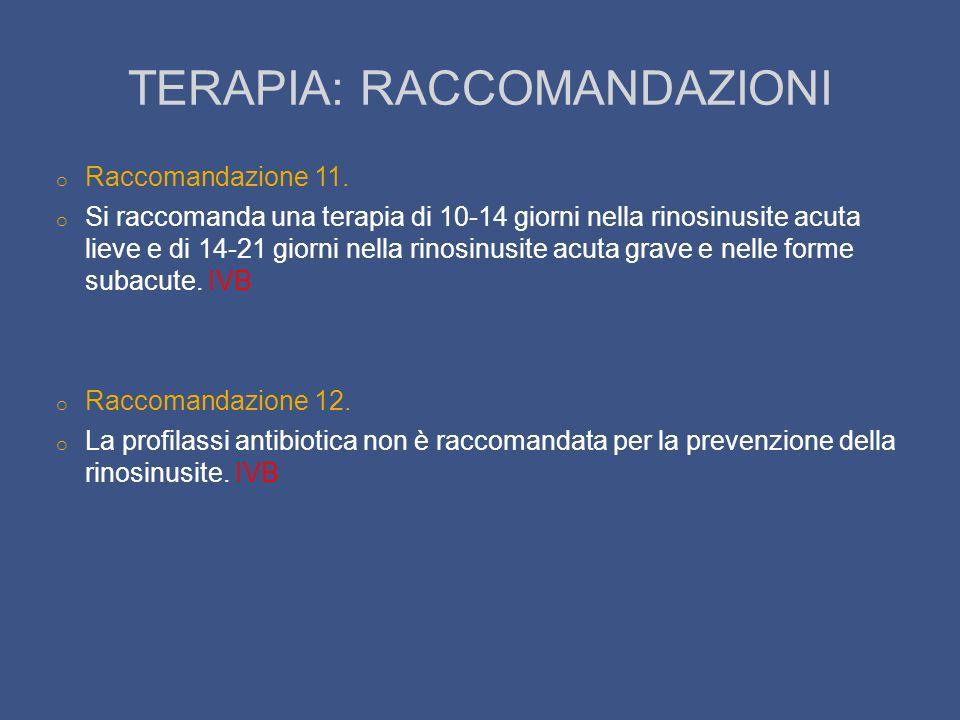 TERAPIA: RACCOMANDAZIONI o Raccomandazione 11. o Si raccomanda una terapia di 10-14 giorni nella rinosinusite acuta lieve e di 14-21 giorni nella rino