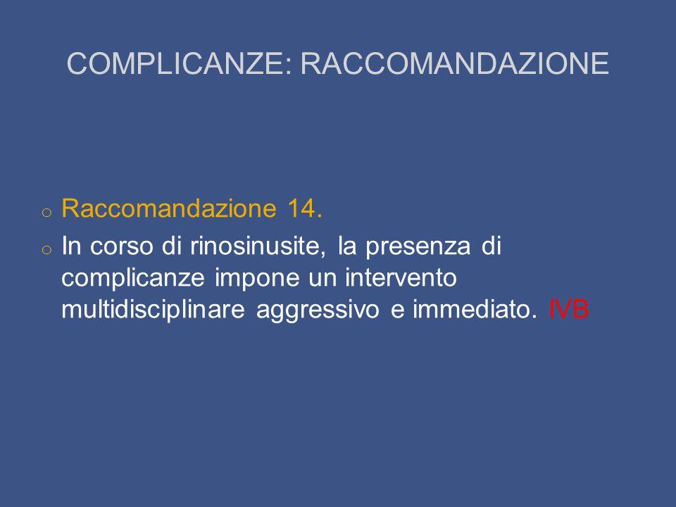 COMPLICANZE: RACCOMANDAZIONE o Raccomandazione 14. o In corso di rinosinusite, la presenza di complicanze impone un intervento multidisciplinare aggre