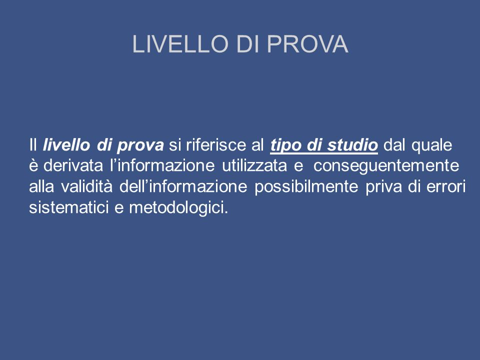 LIVELLO DI PROVA Il livello di prova si riferisce al tipo di studio dal quale è derivata linformazione utilizzata e conseguentemente alla validità del