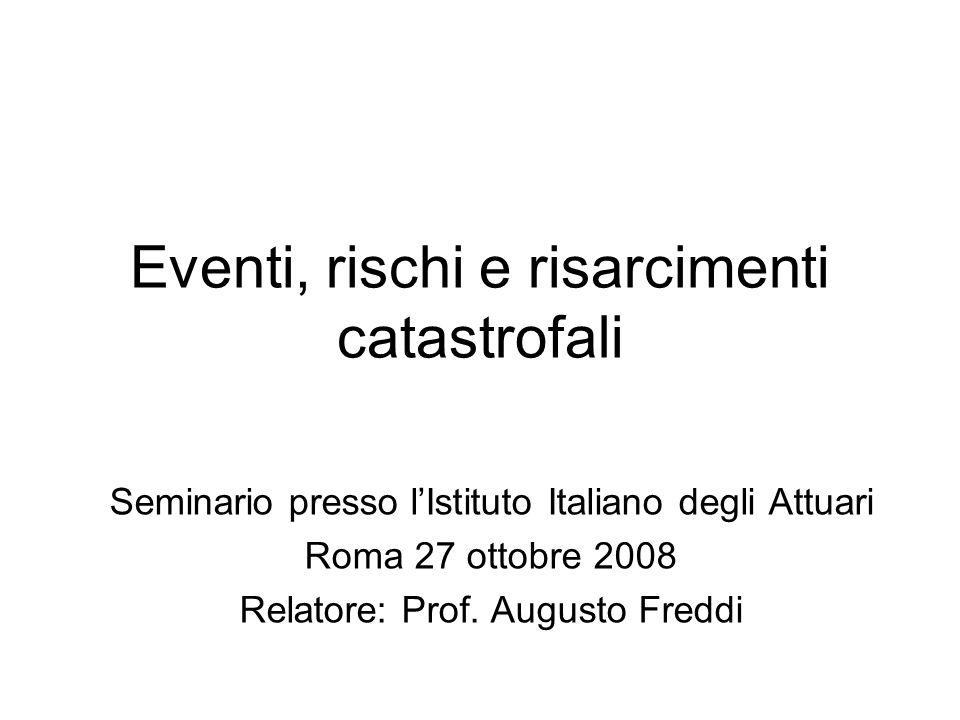 Eventi, rischi e risarcimenti catastrofali Seminario presso lIstituto Italiano degli Attuari Roma 27 ottobre 2008 Relatore: Prof. Augusto Freddi