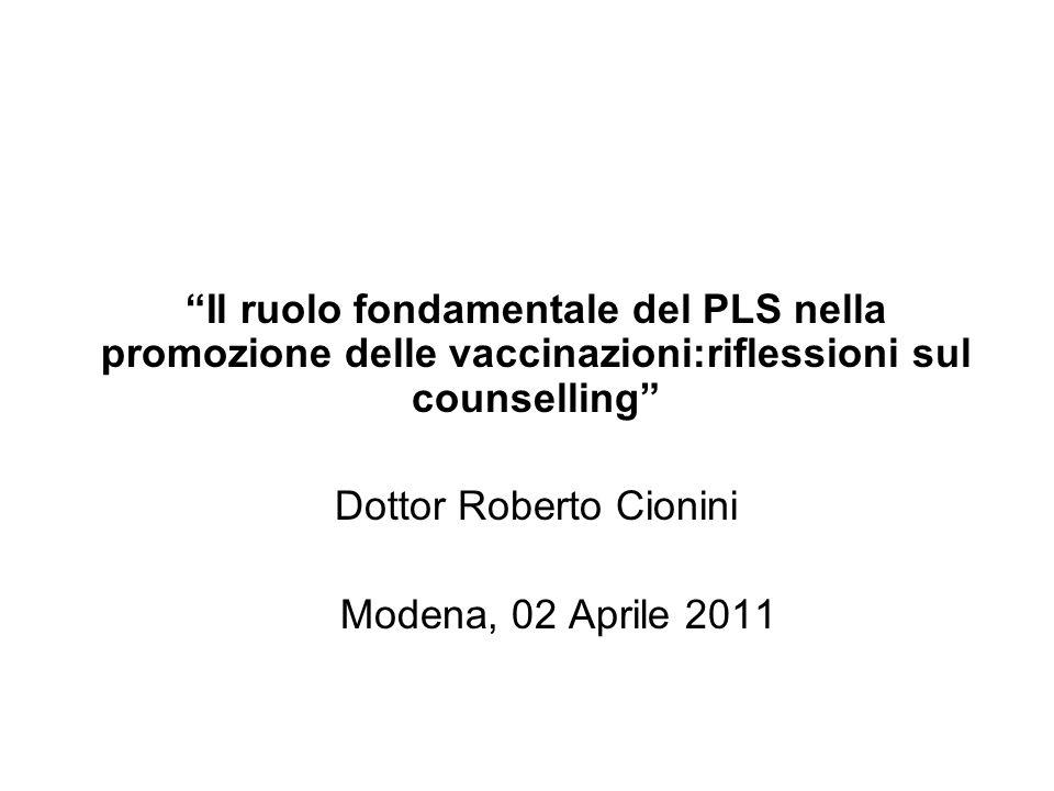Il ruolo fondamentale del PLS nella promozione delle vaccinazioni:riflessioni sul counselling Dottor Roberto Cionini Modena, 02 Aprile 2011