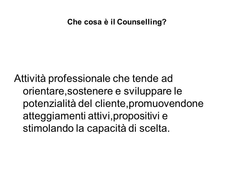 Che cosa è il Counselling? Attività professionale che tende ad orientare,sostenere e sviluppare le potenzialità del cliente,promuovendone atteggiament