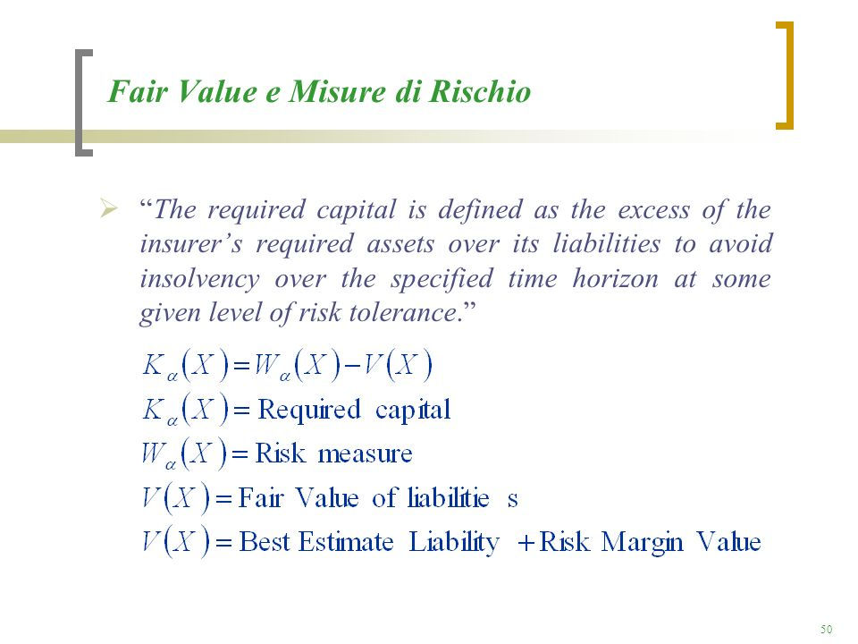 50 Fair Value e Misure di Rischio The required capital is defined as the excess of the insurers required assets over its liabilities to avoid insolven