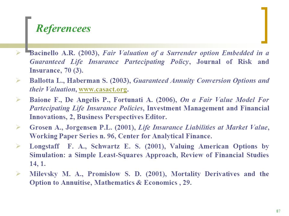 87 Referencees Bacinello A.R. (2003), Fair Valuation of a Surrender option Embedded in a Guaranteed Life Insurance Partecipating Policy, Journal of Ri