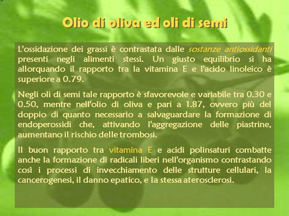 Olio di oliva ed oli di semi L'ossidazione dei grassi è contrastata dalle sostanze antiossidanti presenti negli alimenti stessi. Un giusto equilibrio