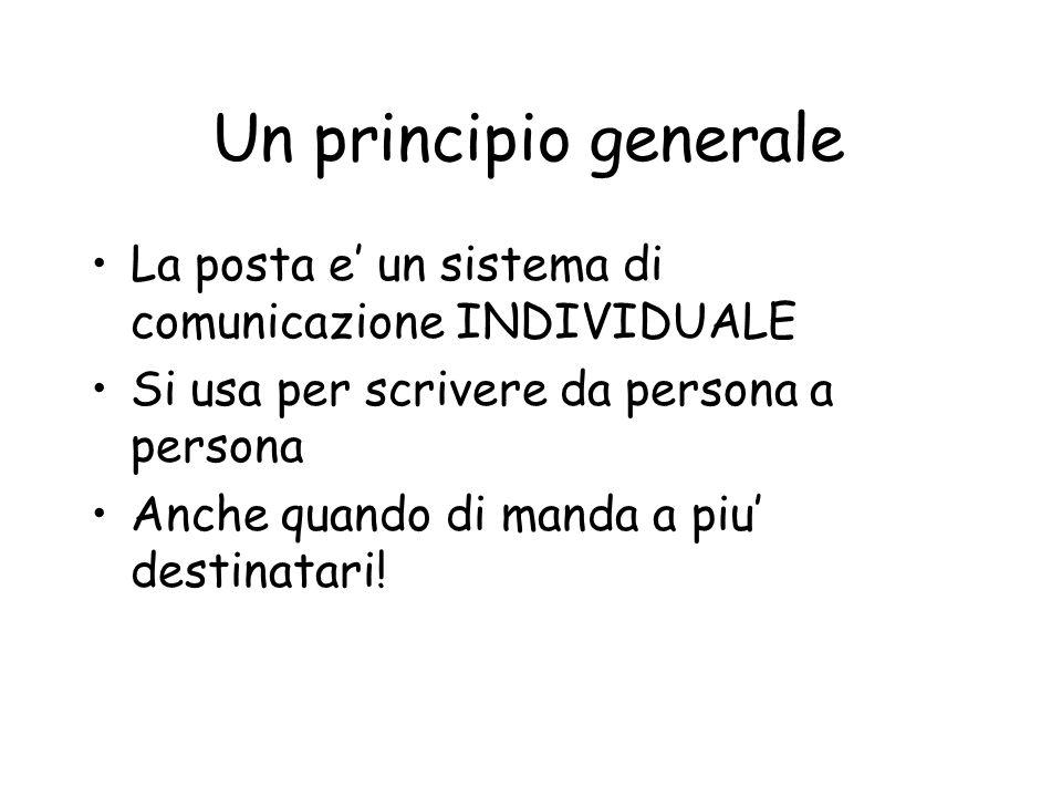 Un principio generale La posta e un sistema di comunicazione INDIVIDUALE Si usa per scrivere da persona a persona Anche quando di manda a piu destinatari!