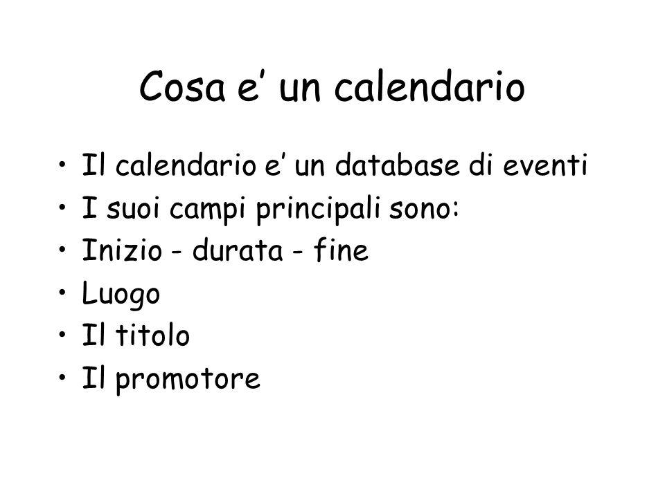 Cosa e un calendario Il calendario e un database di eventi I suoi campi principali sono: Inizio - durata - fine Luogo Il titolo Il promotore