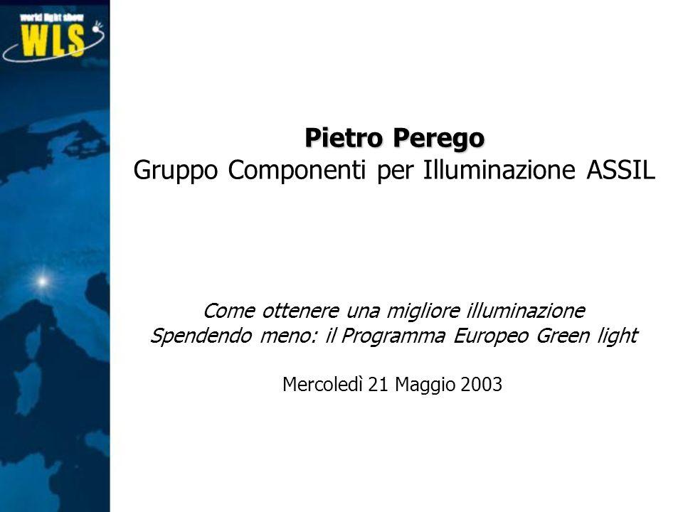 Come ottenere una migliore illuminazione Spendendo meno: il Programma Europeo Green light Mercoledì 21 Maggio 2003 Pietro Perego Gruppo Componenti per