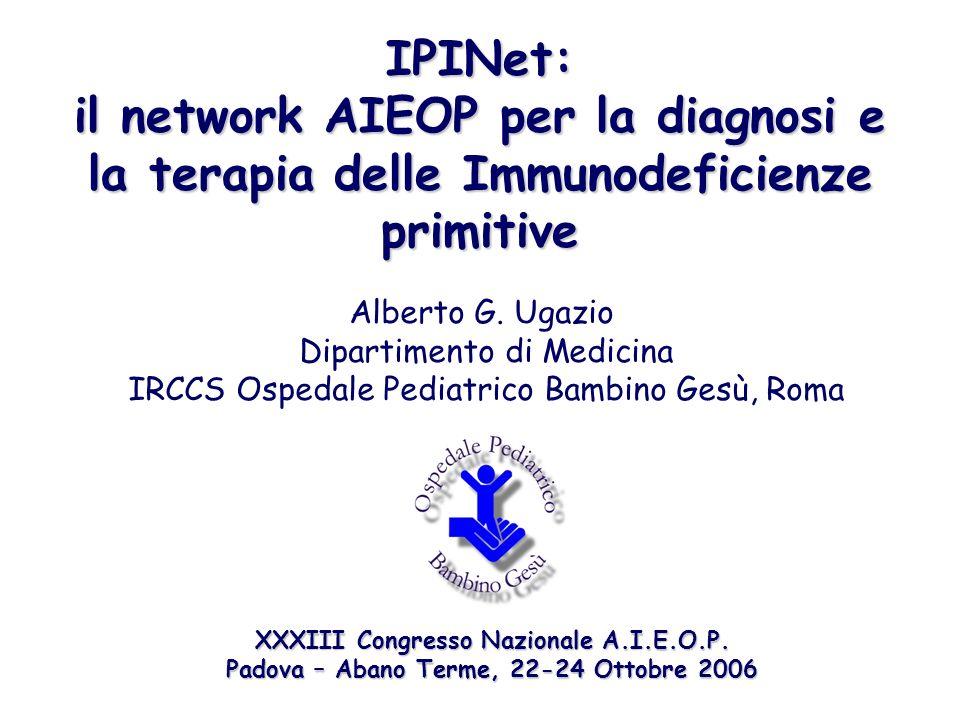 IPINet: il network AIEOP per la diagnosi e la terapia delle Immunodeficienze primitive Alberto G. Ugazio Dipartimento di Medicina IRCCS Ospedale Pedia