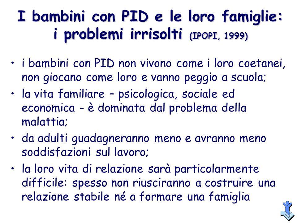 I bambini con PID e le loro famiglie: i problemi irrisolti (IPOPI, 1999) i bambini con PID non vivono come i loro coetanei, non giocano come loro e va