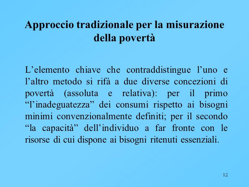 12 Approccio tradizionale per la misurazione della povertà Lelemento chiave che contraddistingue luno e laltro metodo si rifà a due diverse concezioni
