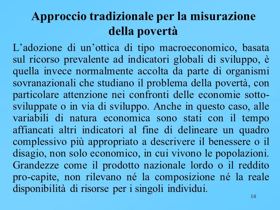 16 Approccio tradizionale per la misurazione della povertà Ladozione di unottica di tipo macroeconomico, basata sul ricorso prevalente ad indicatori g