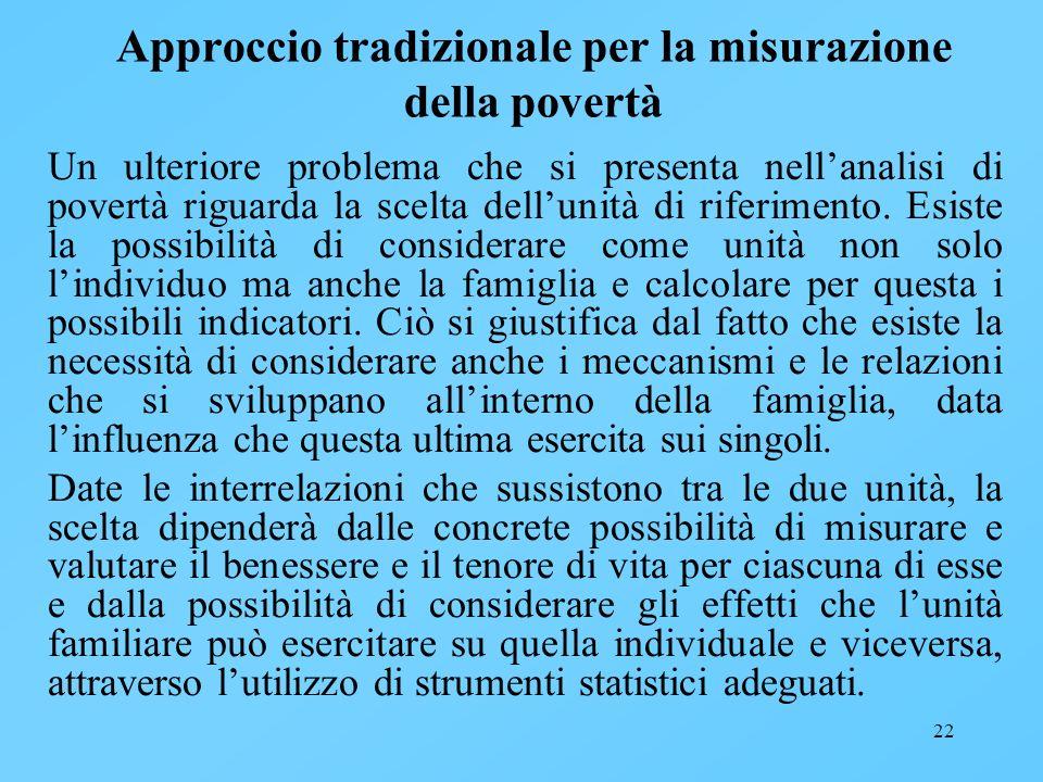 22 Approccio tradizionale per la misurazione della povertà Un ulteriore problema che si presenta nellanalisi di povertà riguarda la scelta dellunità d