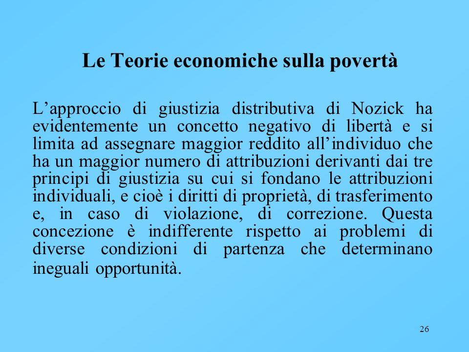 26 Le Teorie economiche sulla povertà Lapproccio di giustizia distributiva di Nozick ha evidentemente un concetto negativo di libertà e si limita ad a
