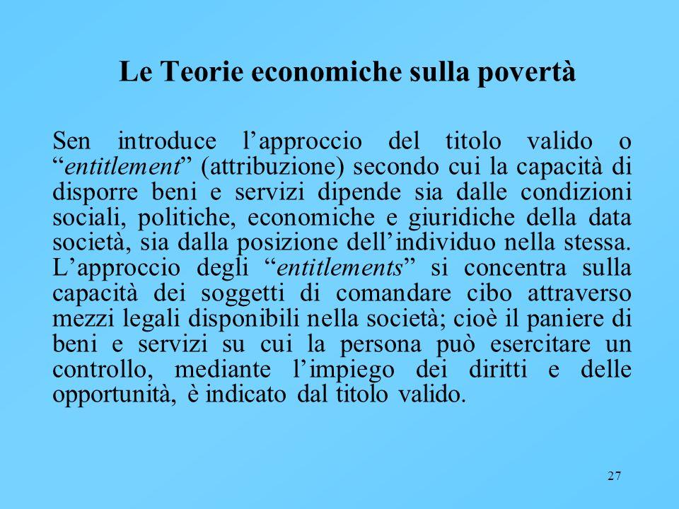 27 Le Teorie economiche sulla povertà Sen introduce lapproccio del titolo valido oentitlement (attribuzione) secondo cui la capacità di disporre beni