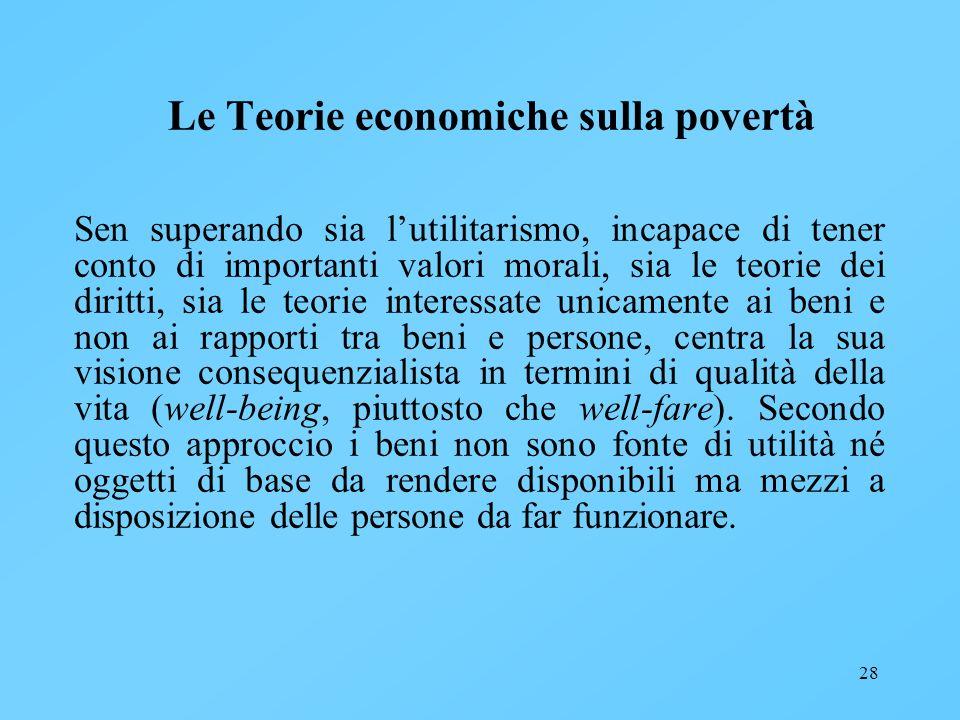 28 Le Teorie economiche sulla povertà Sen superando sia lutilitarismo, incapace di tener conto di importanti valori morali, sia le teorie dei diritti,