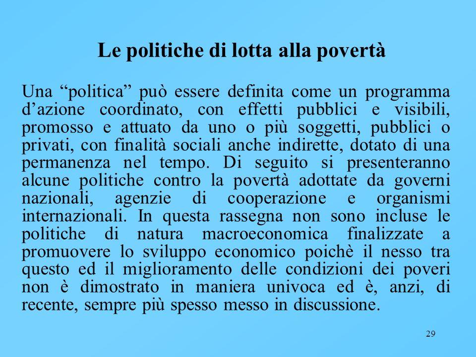29 Le politiche di lotta alla povertà Una politica può essere definita come un programma dazione coordinato, con effetti pubblici e visibili, promosso