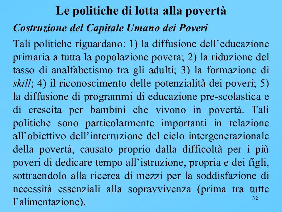 32 Le politiche di lotta alla povertà Costruzione del Capitale Umano dei Poveri Tali politiche riguardano: 1) la diffusione delleducazione primaria a