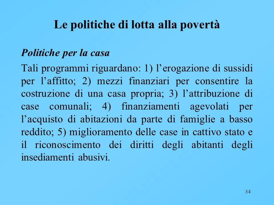 34 Le politiche di lotta alla povertà Politiche per la casa Tali programmi riguardano: 1) lerogazione di sussidi per laffitto; 2) mezzi finanziari per