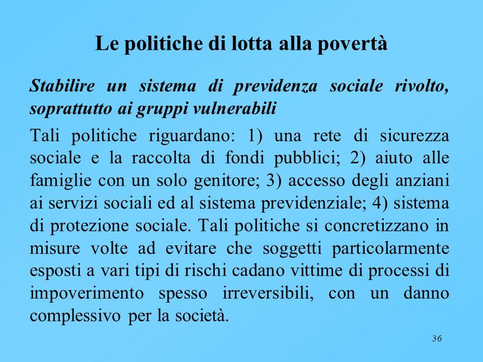 36 Le politiche di lotta alla povertà Stabilire un sistema di previdenza sociale rivolto, soprattutto ai gruppi vulnerabili Tali politiche riguardano: