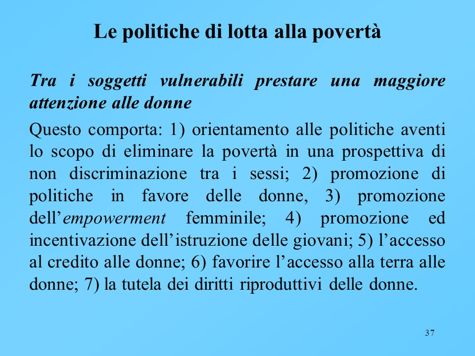 37 Le politiche di lotta alla povertà Tra i soggetti vulnerabili prestare una maggiore attenzione alle donne Questo comporta: 1) orientamento alle pol