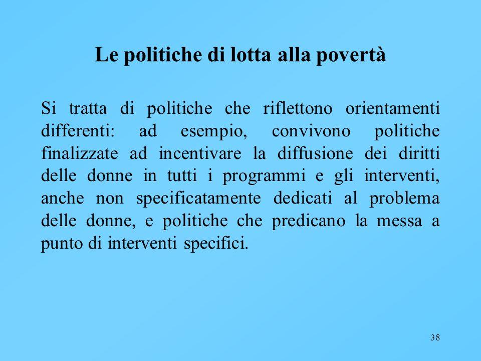 38 Le politiche di lotta alla povertà Si tratta di politiche che riflettono orientamenti differenti: ad esempio, convivono politiche finalizzate ad in