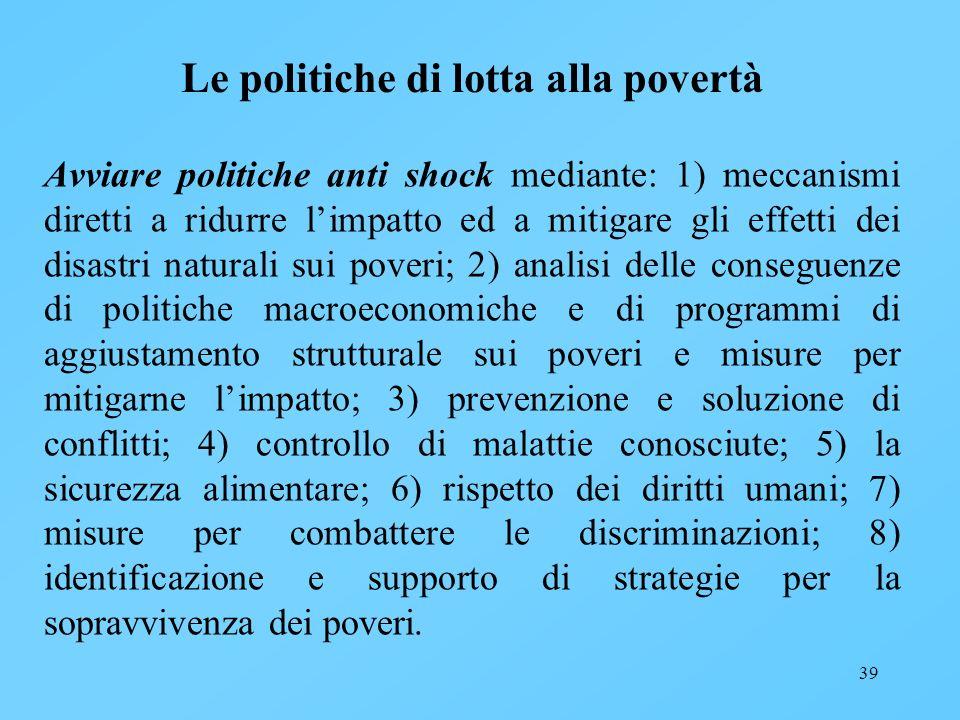 39 Le politiche di lotta alla povertà Avviare politiche anti shock mediante: 1) meccanismi diretti a ridurre limpatto ed a mitigare gli effetti dei di