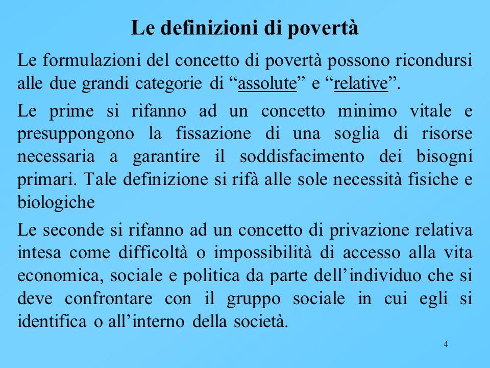 4 Le definizioni di povertà Le formulazioni del concetto di povertà possono ricondursi alle due grandi categorie di assolute e relative. Le prime si r