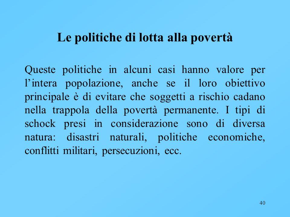 40 Le politiche di lotta alla povertà Queste politiche in alcuni casi hanno valore per lintera popolazione, anche se il loro obiettivo principale è di