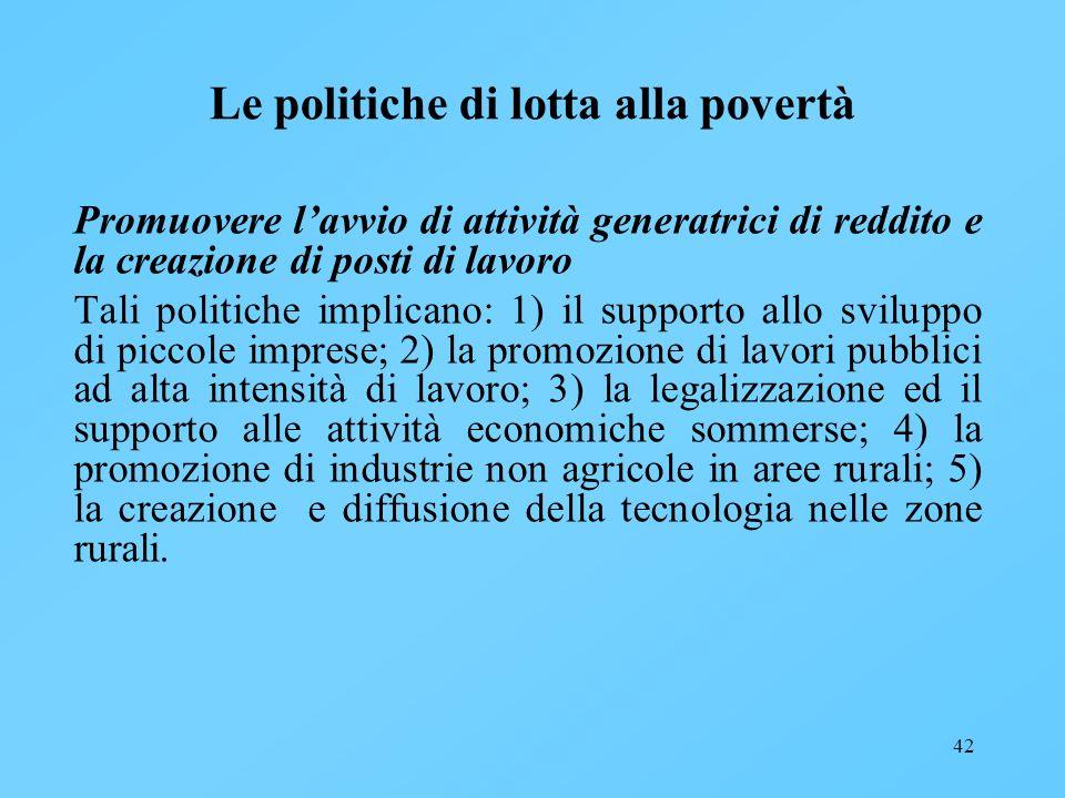 42 Le politiche di lotta alla povertà Promuovere lavvio di attività generatrici di reddito e la creazione di posti di lavoro Tali politiche implicano: