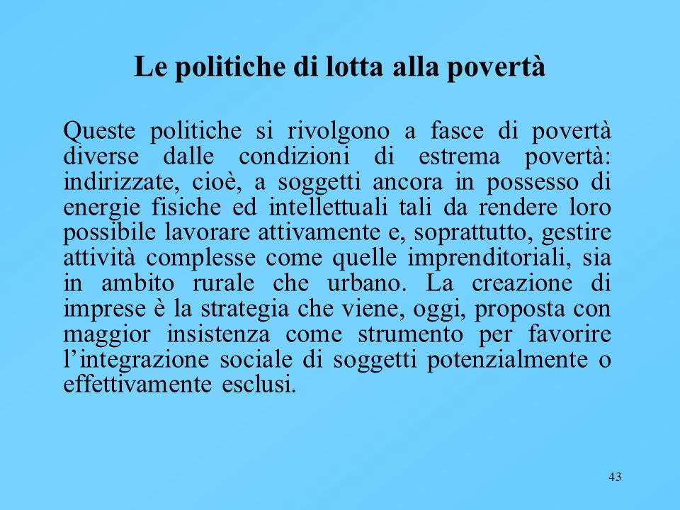43 Le politiche di lotta alla povertà Queste politiche si rivolgono a fasce di povertà diverse dalle condizioni di estrema povertà: indirizzate, cioè,