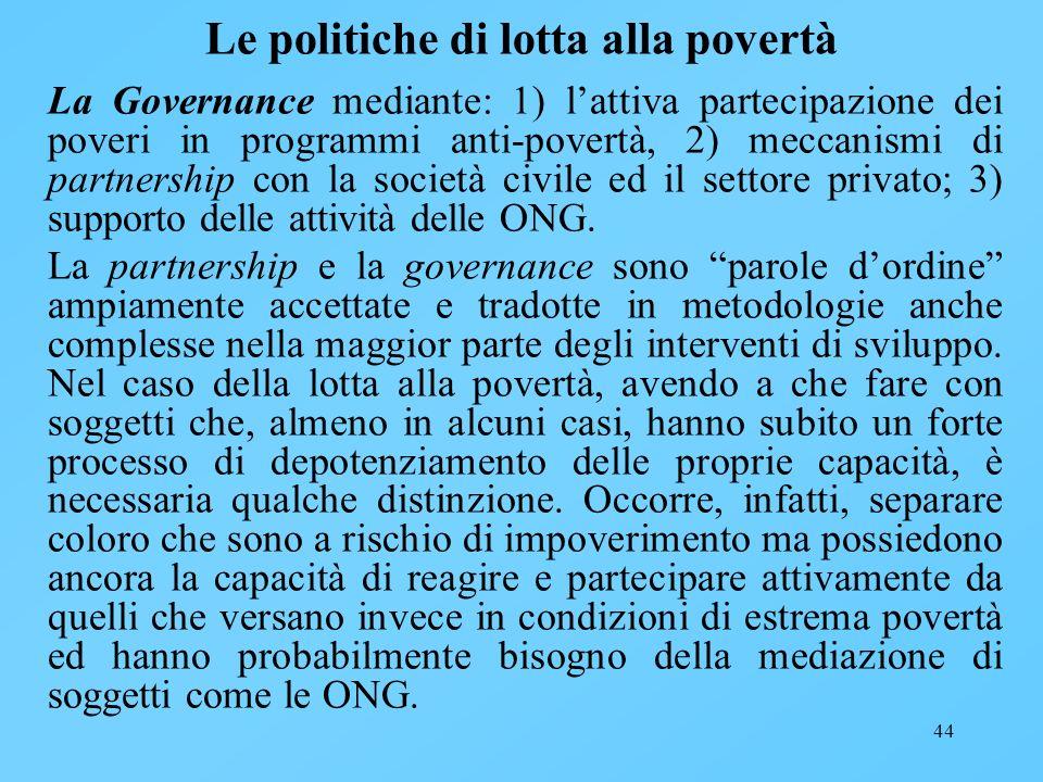 44 Le politiche di lotta alla povertà La Governance mediante: 1) lattiva partecipazione dei poveri in programmi anti-povertà, 2) meccanismi di partner