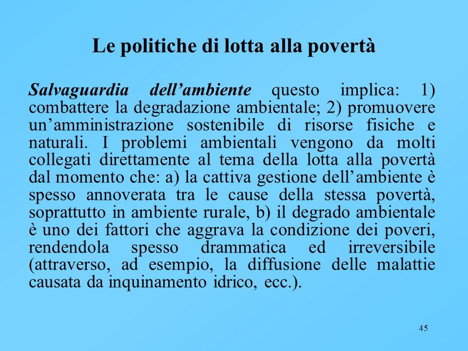 45 Le politiche di lotta alla povertà Salvaguardia dellambiente questo implica: 1) combattere la degradazione ambientale; 2) promuovere unamministrazi