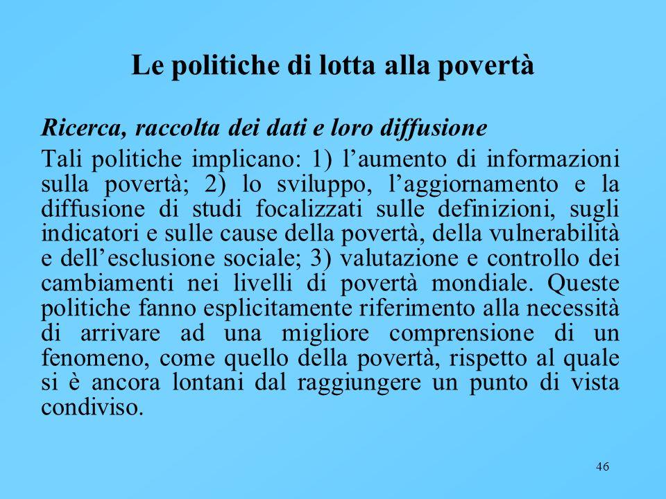 46 Le politiche di lotta alla povertà Ricerca, raccolta dei dati e loro diffusione Tali politiche implicano: 1) laumento di informazioni sulla povertà