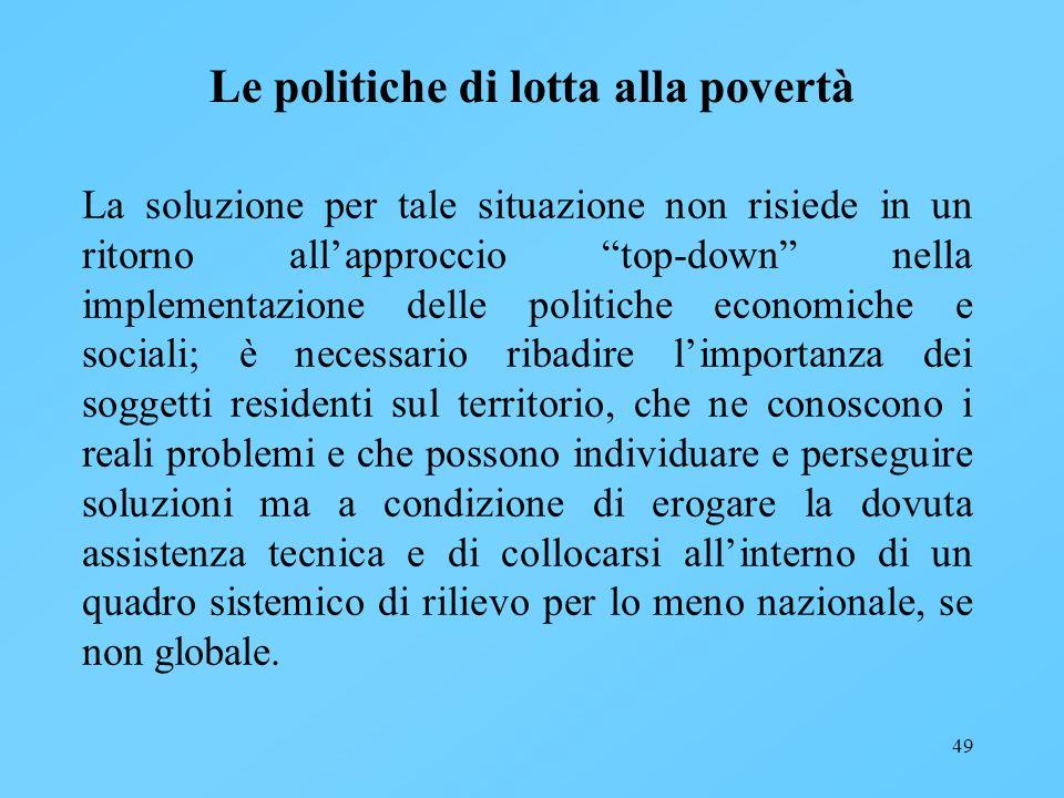 49 Le politiche di lotta alla povertà La soluzione per tale situazione non risiede in un ritorno allapproccio top-down nella implementazione delle pol