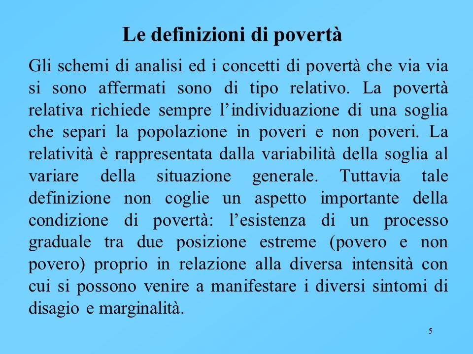 5 Le definizioni di povertà Gli schemi di analisi ed i concetti di povertà che via via si sono affermati sono di tipo relativo. La povertà relativa ri