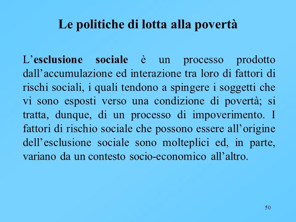 50 Le politiche di lotta alla povertà Lesclusione sociale è un processo prodotto dallaccumulazione ed interazione tra loro di fattori di rischi social