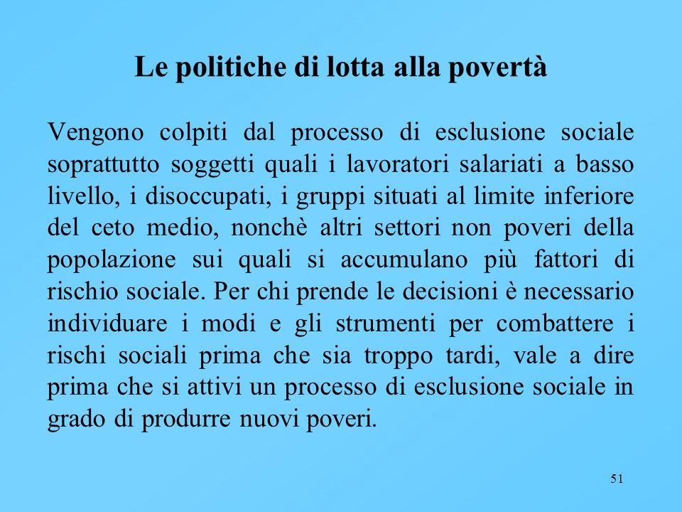 51 Le politiche di lotta alla povertà Vengono colpiti dal processo di esclusione sociale soprattutto soggetti quali i lavoratori salariati a basso liv