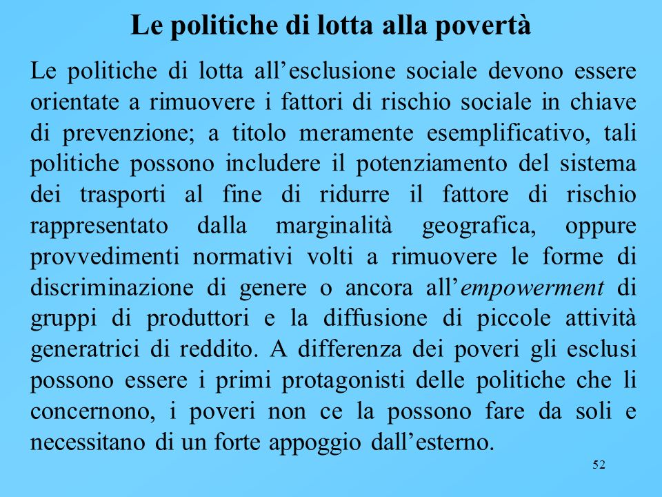 52 Le politiche di lotta alla povertà Le politiche di lotta allesclusione sociale devono essere orientate a rimuovere i fattori di rischio sociale in