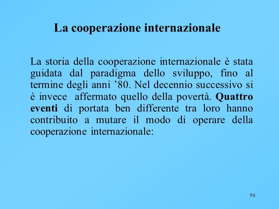 56 La cooperazione internazionale La storia della cooperazione internazionale è stata guidata dal paradigma dello sviluppo, fino al termine degli anni