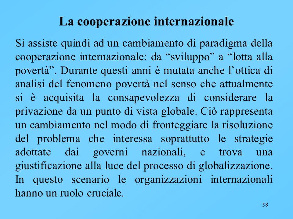 58 La cooperazione internazionale Si assiste quindi ad un cambiamento di paradigma della cooperazione internazionale: da sviluppo a lotta alla povertà