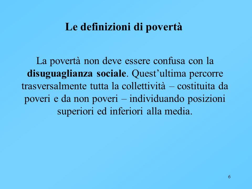 6 Le definizioni di povertà La povertà non deve essere confusa con la disuguaglianza sociale. Questultima percorre trasversalmente tutta la collettivi