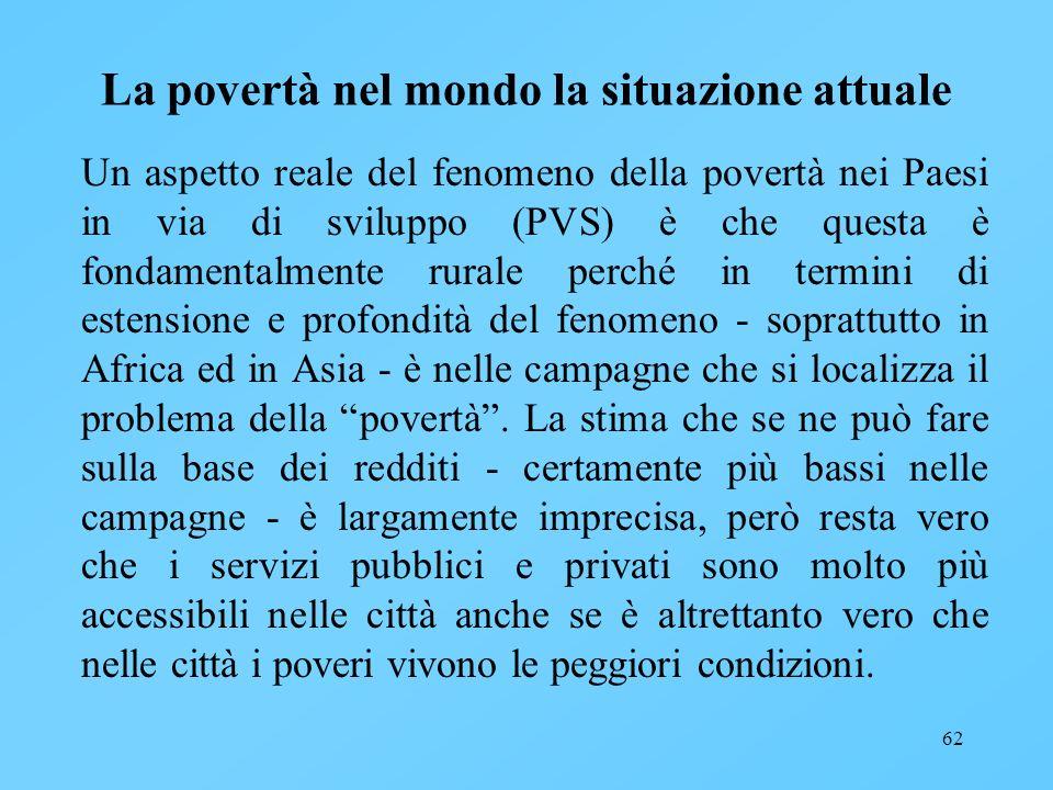 62 La povertà nel mondo la situazione attuale Un aspetto reale del fenomeno della povertà nei Paesi in via di sviluppo (PVS) è che questa è fondamenta